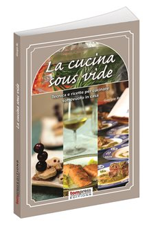 La cucina sous-vide - Tecniche e ricette per cucinare sottovuoto in casa